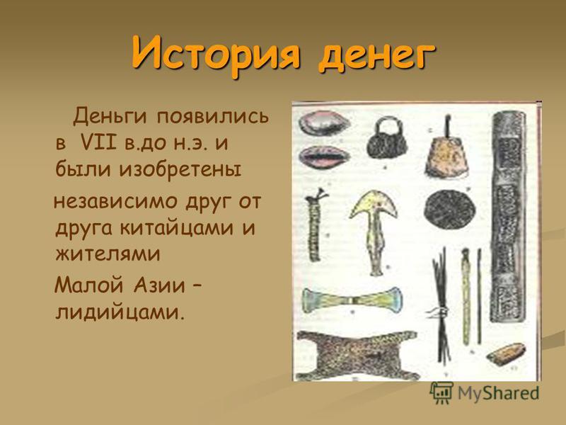 История денег Деньги появились в VII в.до н.э. и были изобретены независимо друг от друга китайцами и жителями Малой Азии – лидийцами.