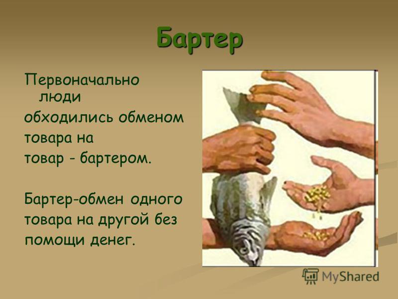 Бартер Первоначально люди обходились обменом товара на товар - бартером. Бартер-обмен одного товара на другой без помощи денег.