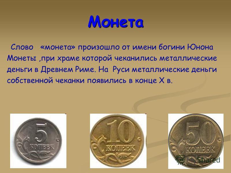 Монета Слово «монета» произошло от имени богини Юнона Монеты,при храме которой чеканились металлические деньги в Древнем Риме. На Руси металлические деньги собственной чеканки появились в конце Х в.
