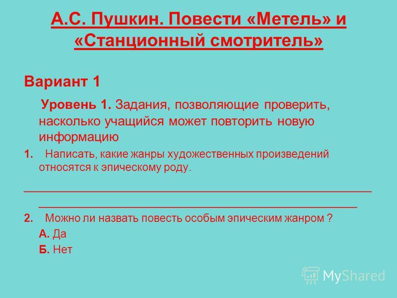 А.С. Пушкин. Повести «Метель» и «Станционный смотритель» Вариант 1 Уровень 1. Задания, позволяющие проверить, насколько учащийся может повторить новую информацию 1. Написать, какие жанры художественных произведений относятся к эпическому роду. ______