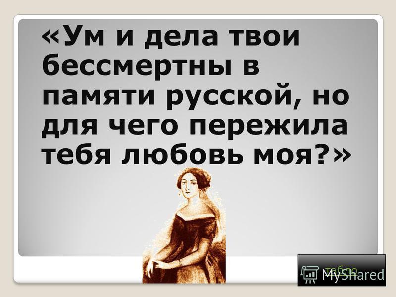 «Ум и дела твои бессмертны в памяти русской, но для чего пережила тебя любовь моя?» табло