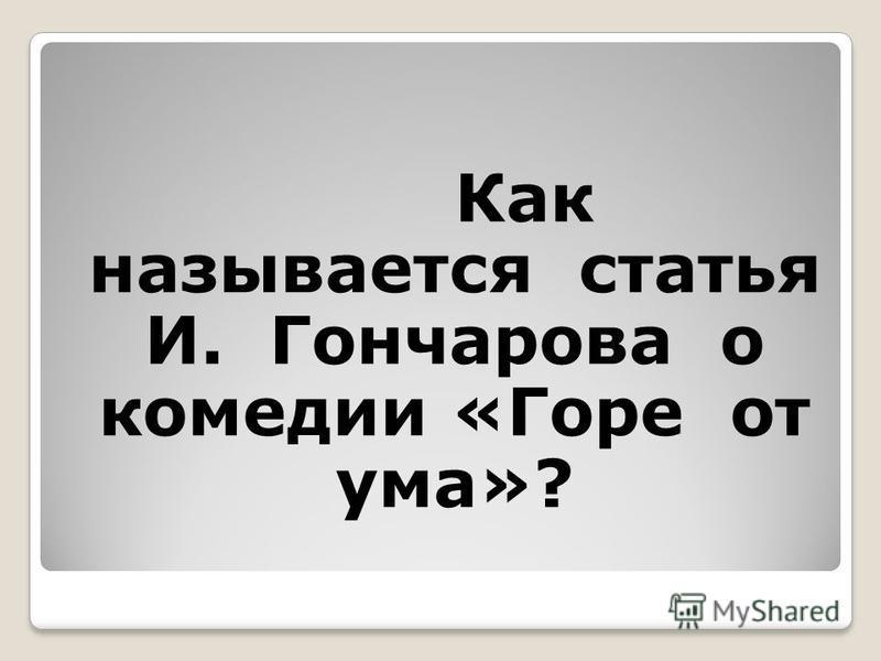 Как называется статья И. Гончарова о комедии «Горе от ума»?