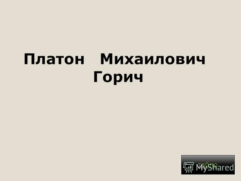Платон Михаилович Горич. табло