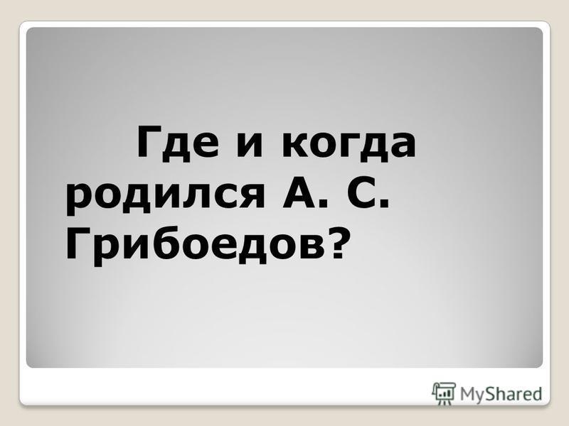 Где и когда родился А. С. Грибоедов?