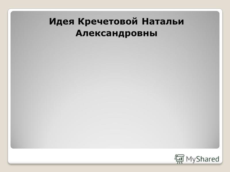Идея Кречетовой Натальи Александровны