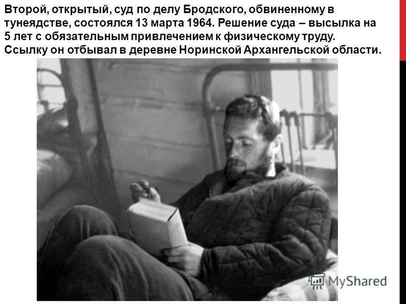 Второй, открытый, суд по делу Бродского, обвиненному в тунеядстве, состоялся 13 марта 1964. Решение суда – высылка на 5 лет с обязательным привлечением к физическому труду. Ссылку он отбывал в деревне Норинской Архангельской области.