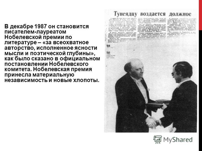 В декабре 1987 он становится писателем-лауреатом Нобелевской премии по литературе – «за всеохватное авторство, исполненное ясности мысли и поэтической глубины», как было сказано в официальном постановлении Нобелевского комитета. Нобелевская премия пр
