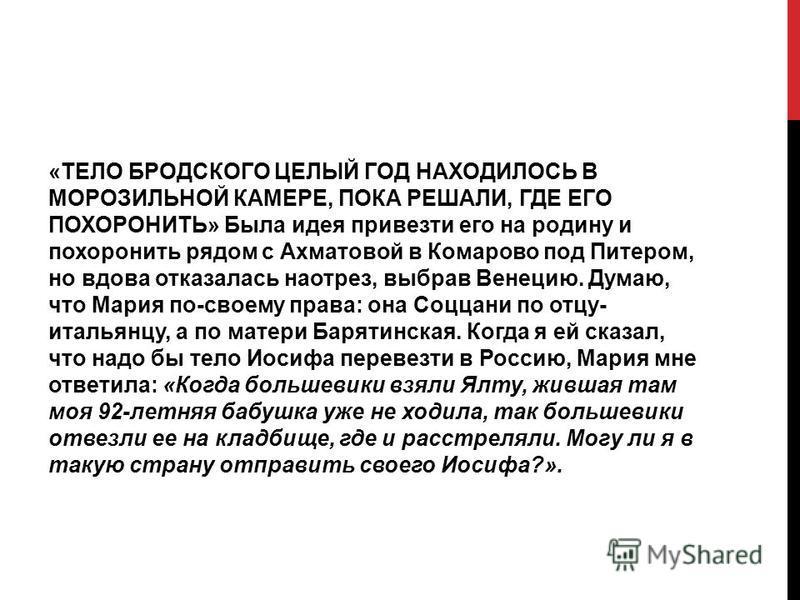 «ТЕЛО БРОДСКОГО ЦЕЛЫЙ ГОД НАХОДИЛОСЬ В МОРОЗИЛЬНОЙ КАМЕРЕ, ПОКА РЕШАЛИ, ГДЕ ЕГО ПОХОРОНИТЬ» Была идея привезти его на родину и похоронить рядом с Ахматовой в Комарово под Питером, но вдова отказалась наотрез, выбрав Венецию. Думаю, что Мария по-своем
