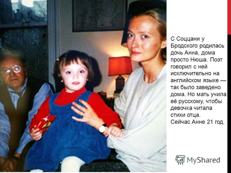 С Соццани у Бродского родилась дочь Анна, дома просто Нюша. Поэт говорил с ней исключительно на английском языке так было заведено дома. Но мать учила её русскому, чтобы девочка читала стихи отца. Сейчас Анне 21 год.