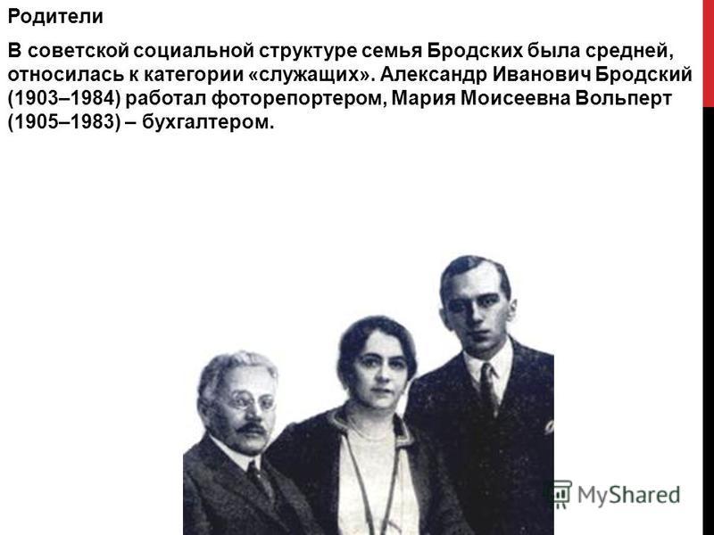 Родители В советской социальной структуре семья Бродских была средней, относилась к категории «служащих». Александр Иванович Бродский (1903–1984) работал фоторепортером, Мария Моисеевна Вольперт (1905–1983) – бухгалтером.