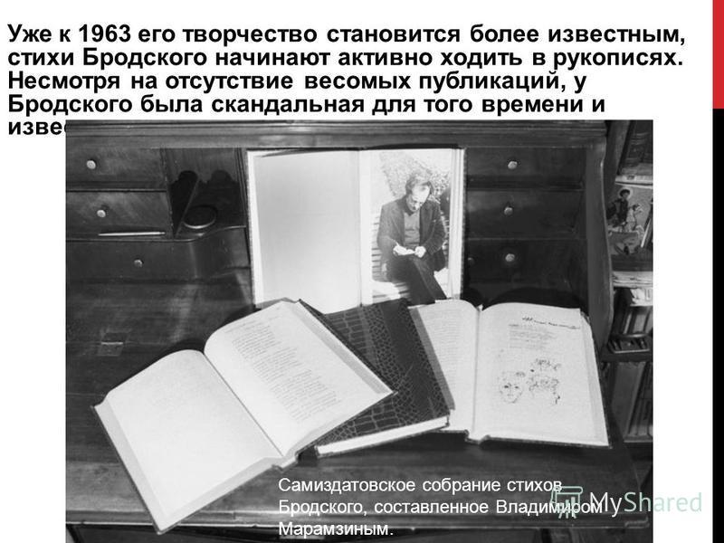 Уже к 1963 его творчество становится более известным, стихи Бродского начинают активно ходить в рукописях. Несмотря на отсутствие весомых публикаций, у Бродского была скандальная для того времени и известность поэта «самиздата Самиздатовское собрание