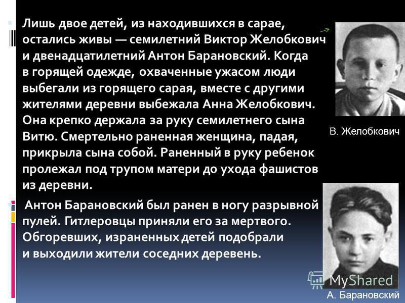 Лишь двое детей, из находившихся в сарае, остались живы семилетний Виктор Желобкович и двенадцатилетний Антон Барановский. Когда в горящей одежде, охваченные ужасом люди выбегали из горящего сарая, вместе с другими жителями деревни выбежала Анна Жело