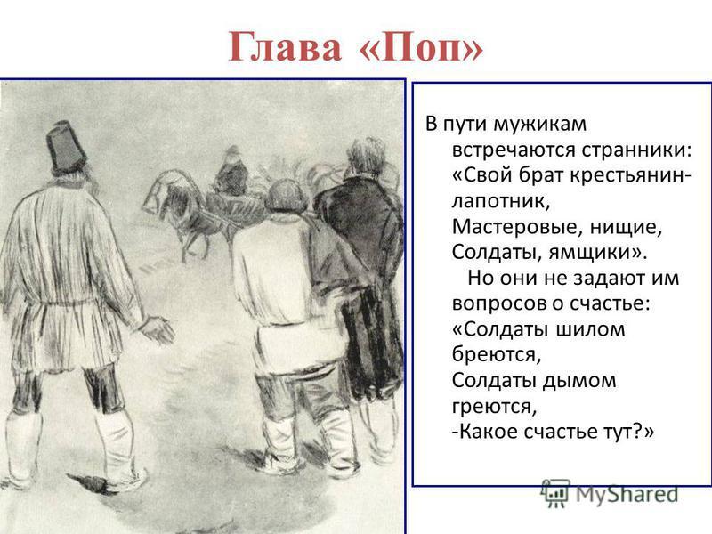 Глава «Поп» В пути мужикам встречаются странники: «Свой брат крестьянин- лапотник, Мастеровые, нищие, Солдаты, ямщики». Но они не задают им вопросов о счастье: «Солдаты шилом бреются, Солдаты дымом греются, -Какое счастье тут?»