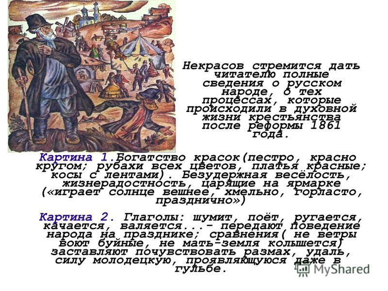 Некрасов стремится дать читателю полные сведения о русском народе, о тех процессах, которые происходили в духовной жизни крестьянства после реформы 1861 года. Картина 1. Богатство красок(пестро, красно кругом; рубахи всех цветов, платья красные; косы