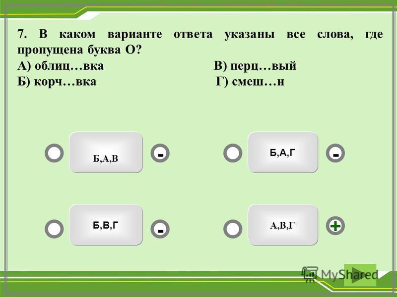 Б,А,Г Б,А,В Б,В,Г А,В,Г -- + - 7. В каком варианте ответа указаны все слева, где пропущена буква О? А) облиц…века В) перц…вый Б) корч…века Г) смэш…н