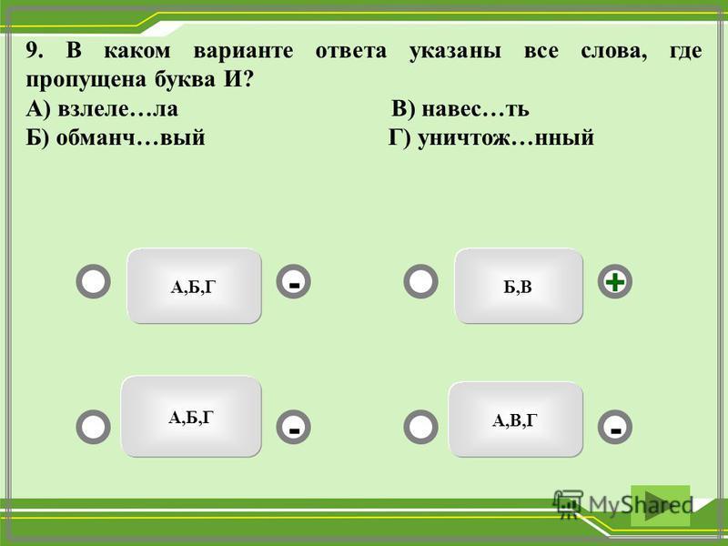 А,Б,ГБ,В А,В,Г А,Б,Г - -+ - 9. В каком варианте ответа указаны все слева, где пропущена буква И? А) взлете…ла В) навес…ть Б) обманч…вый Г) уничтожь…нный