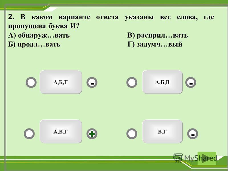 А,В,Г А,Б,ВА,Б,Г В,Г -- +- 2. В каком варианте ответа указаны все слева, где пропущена буква И? А) обнаружь…вать В) распил…вать Б) продал…вать Г) задумч…вый