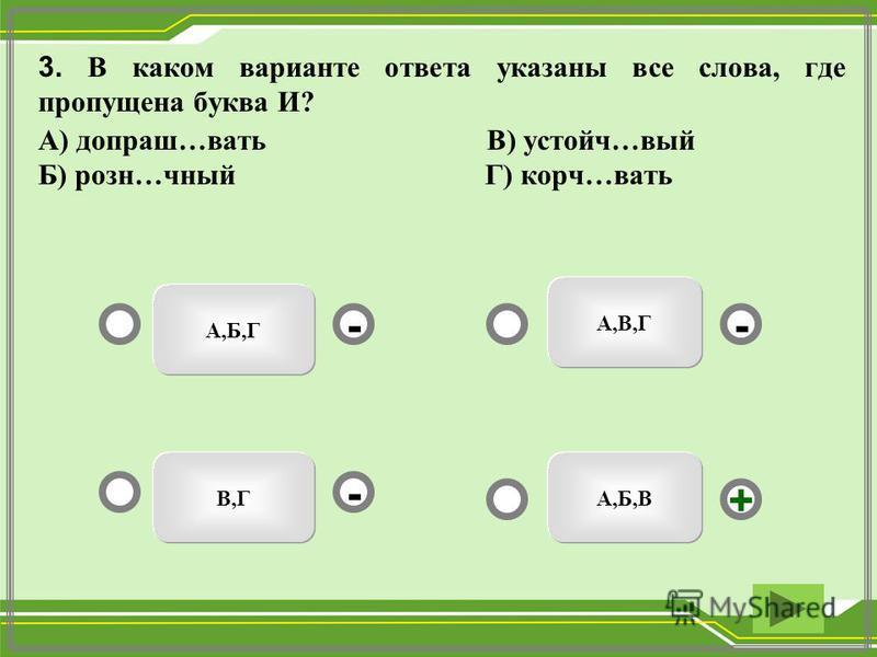 А,Б,В А,Б,Г В,Г А,В,Г - - + - 3. В каком варианте ответа указаны все слева, где пропущена буква И? А) допраш…вать В) устойч…вый Б) рознь…юный Г) корч…вать