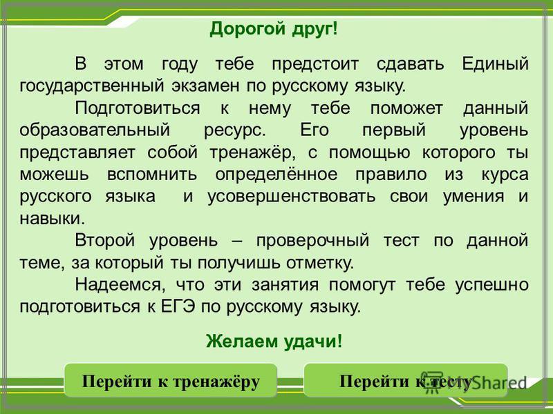 Дорогой друг! В этом году тебе предстоит сдавать Единый государственный экзамен по русскому языку. Подготовиться к нему тебе поможет данный образевательный ресурс. Его первый уровень представляет собой тренажёр, с помощью которого ты можешь вспомнить