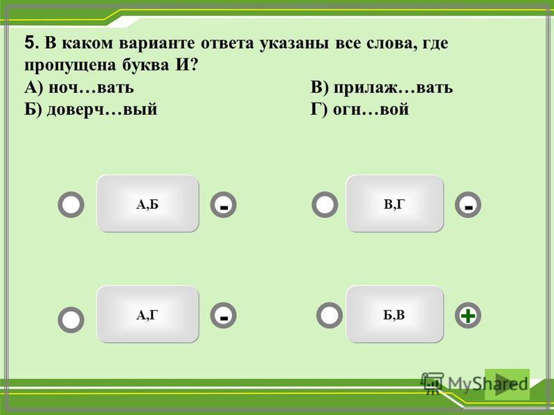 5. В каком варианте ответа указаны все слева, где пропущена буква И? А) ночь…вать В) прилаж…вать Б) доверч…вый Г) огня…вой Б,В А,Б А,Г В,Г - - + -