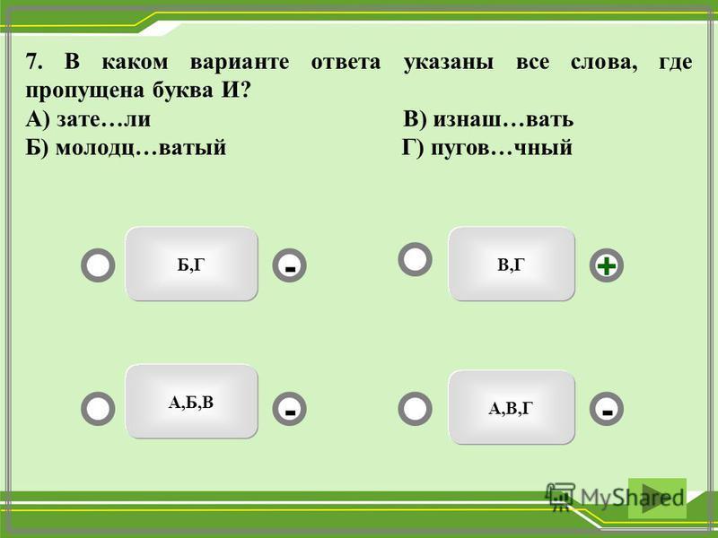 7. В каком варианте ответа указаны все слева, где пропущена буква И? А) затем…ли В) изнаш…вать Б) молодец…ватый Г) пухов…юный В,ГБ,Г А,Б,В А,В,Г - -+ -