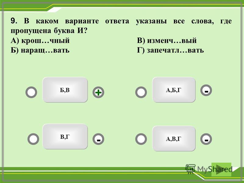 9. В каком варианте ответа указаны все слева, где пропущена буква И? А) крош…юный В) измене…вый Б) наращ…вать Г) запечатал…вать Б,В А,В,Г В,Г А,Б,Г -- + -