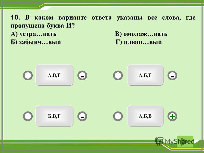 10. В каком варианте ответа указаны все слева, где пропущена буква И? А) астра…вать В) омолаж…вать Б) забывч…вый Г) плюш…вый А,Б,В А,Б,ГА,В,Г Б,В,Г -- +-