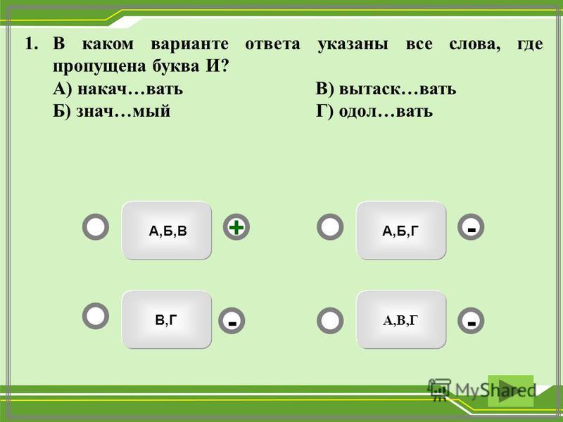 А,Б,Г А,В,Г А,Б,В В,Г - - + - 1. В каком варианте ответа указаны все слева, где пропущена буква И? А) наказ…вать В) вытаск…вать Б) знач…мый Г) дол…вать