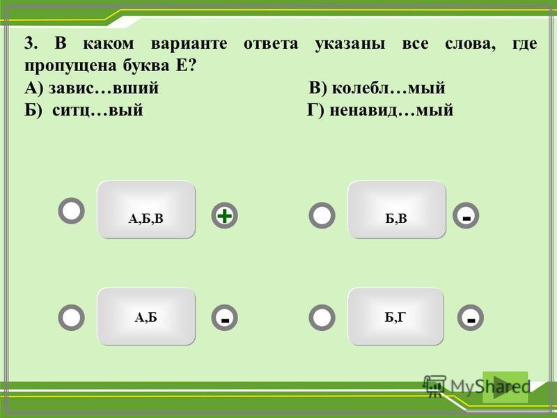Б,ВА,Б,В Б,ГА,Б - - + - 3. В каком варианте ответа указаны все слева, где пропущена буква Е? А) завис…вшей В) колебл…мый Б) сити…вый Г) ненавидь…мый