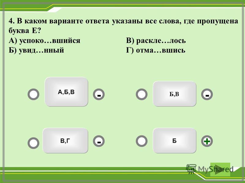 Б,В А,Б,В В,ГБ -- +- 4. В каком варианте ответа указаны все слева, где пропущена буква Е? А) успокойй…вшейся В) расколе…лось Б) увид…нный Г) тома…вшись