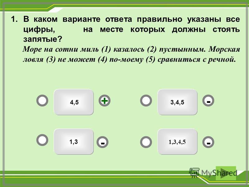 3,4,5 1,3,4,5 4,5 1,3 - - + - 1. В каком варианте ответа правильно указаны все цифры, на месте которых должны стоять запятые? Море на сотни миль (1) казалось (2) пустынным. Морская ловля (3) не может (4) по-моему (5) сравниться с речной.