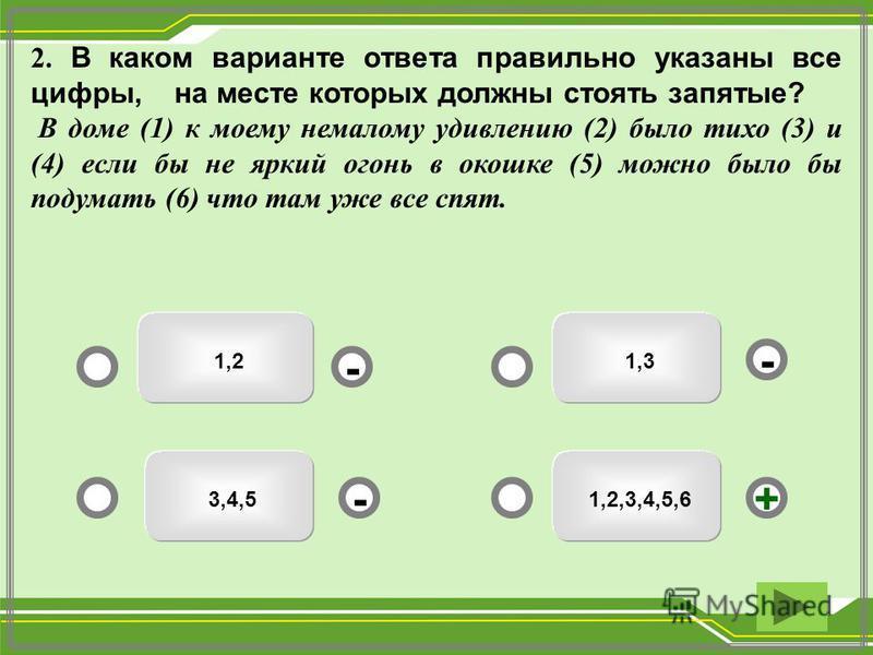 1,2,3,4,5,6 1,3 1,2 3,4,5 - - +- 2. В каком варианте ответа правильно указаны все цифры, на месте которых должны стоять запятые? В доме (1) к моему немалому удивлению (2) было тихо (3) и (4) если бы не яркий огонь в окошке (5) можно было бы подумать
