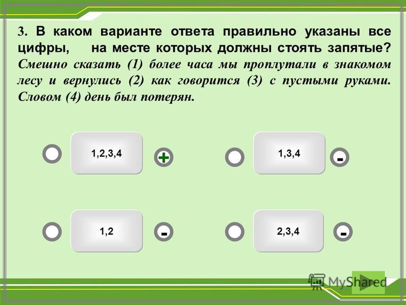 1,3,41,2,3,4 2,3,41,2 - - + - 3. В каком варианте ответа правильно указаны все цифры, на месте которых должны стоять запятые? Смешно сказать (1) более часа мы проплутали в знакомом лесу и вернулись (2) как говорится (3) с пустыми руками. Словом (4) д