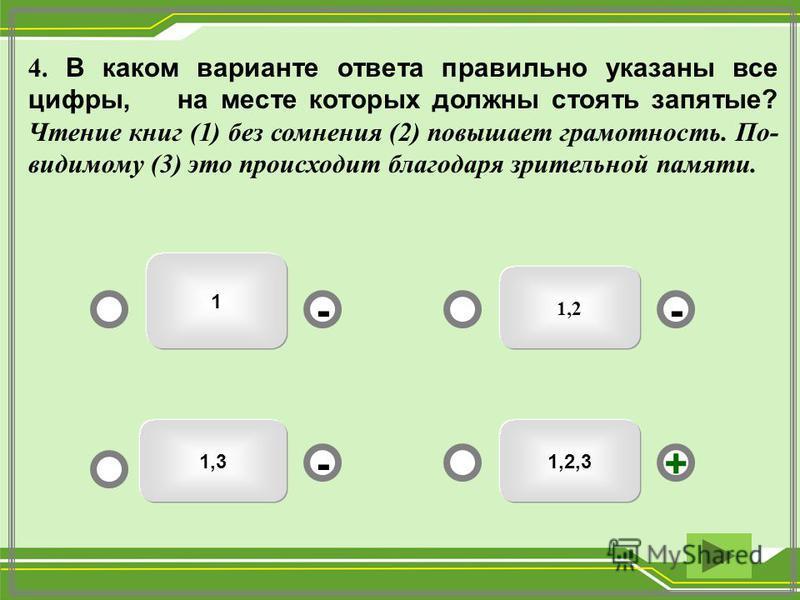 1,2 1 1,31,2,3 -- +- 4. В каком варианте ответа правильно указаны все цифры, на месте которых должны стоять запятые? Чтение книг (1) без сомнения (2) повышает грамотность. По- видимому (3) это происходит благодаря зрительной памяти.