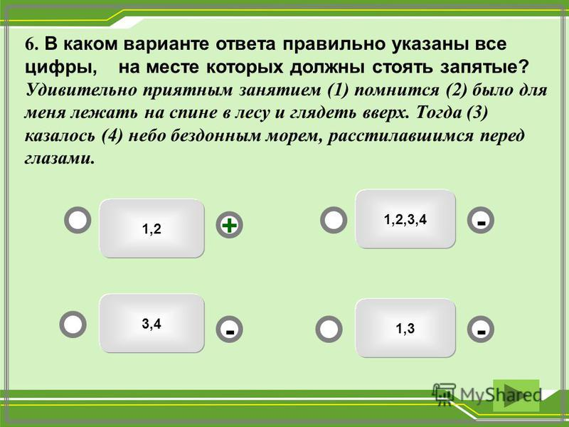 1,2 1,2,3,4 1,3 3,4 - - + - 6. В каком варианте ответа правильно указаны все цифры, на месте которых должны стоять запятые? Удивительно приятным занятием (1) помнится (2) было для меня лежать на спине в лесу и глядеть вверх. Тогда (3) казалось (4) не