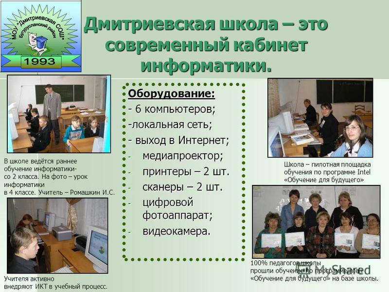 13 Дмитриевская школа – это современный кабинет информатики. Оборудование: - 6 компьютеров; -локальная сеть; - выход в Интернет; - медиапроектор; - принтеры – 2 шт. - сканеры – 2 шт. - цифровой фотоаппарат; - видеокамера. В школе ведётся раннее обуче