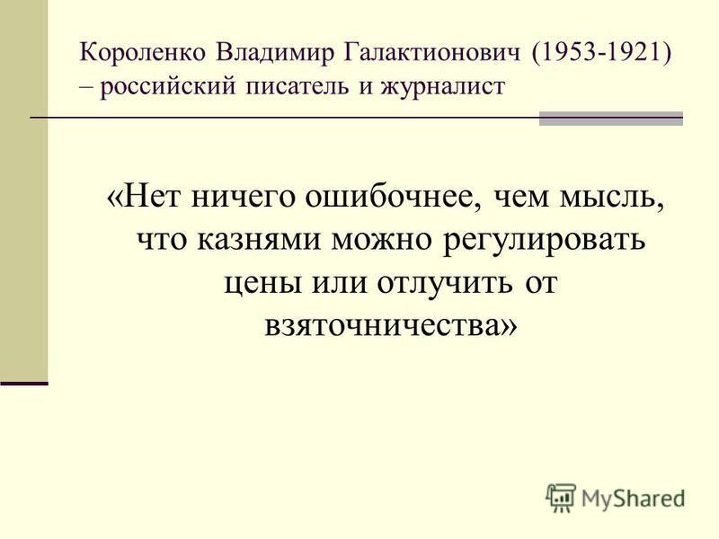 Короленко Владимир Галактионович (1953-1921) – российский писатель и журналист «Нет ничего ошибочнее, чем мысль, что казнями можно регулировать цены или отлучить от взяточничества»