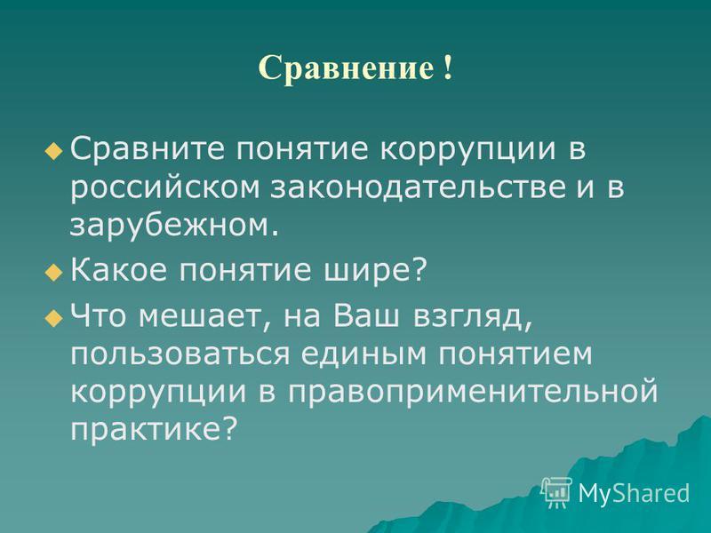 Сравнение ! Сравните понятие коррупции в российском законодательстве и в зарубежном. Какое понятие шире? Что мешает, на Ваш взгляд, пользоваться единым понятием коррупции в правоприменительной практике?