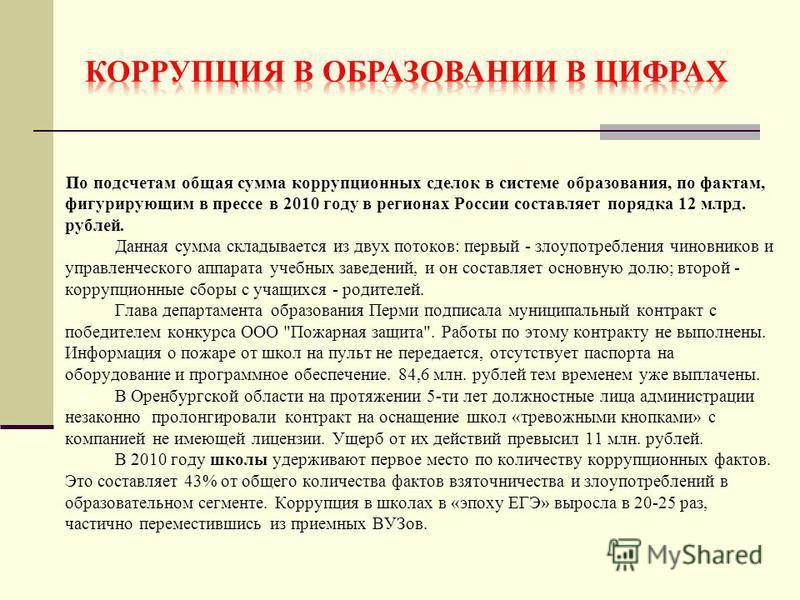 По подсчетам общая сумма коррупционных сделок в системе образования, по фактам, фигурирующим в прессе в 2010 году в регионах России составляет порядка 12 млрд. рублей. Данная сумма складывается из двух потоков: первый - злоупотребления чиновников и у