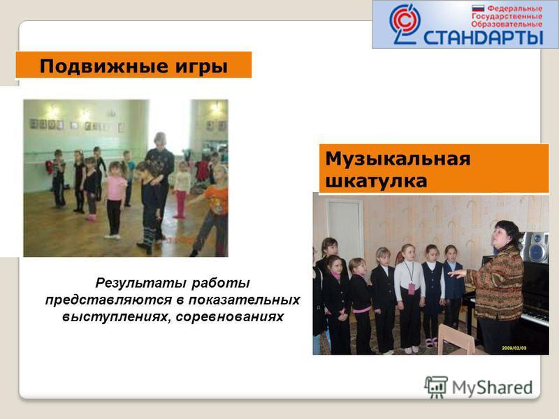 Результаты работы представляются в показательных выступлениях, соревнованиях Музыкальная шкатулка Подвижные игры