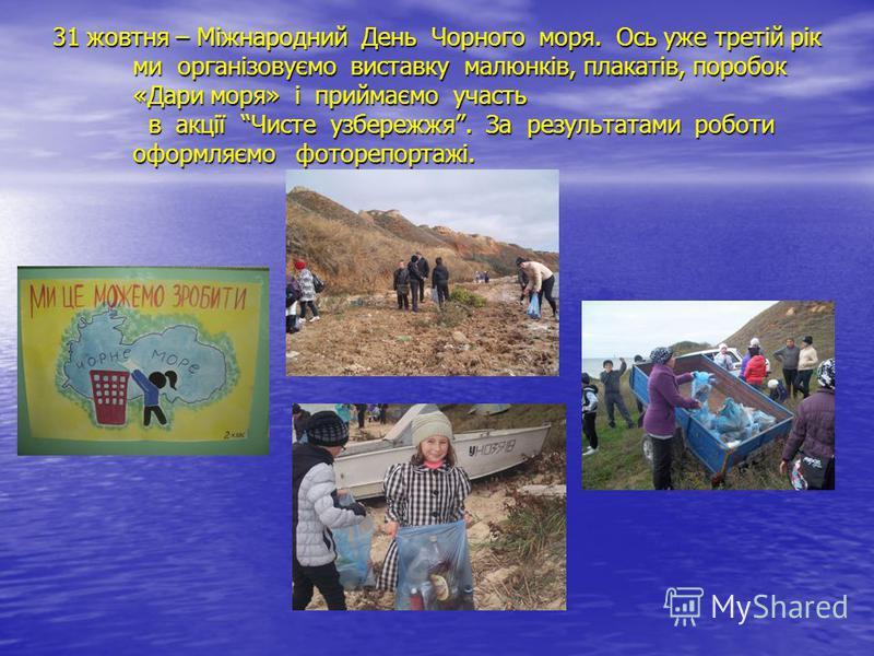 31 жовтня – Міжнародний День Чорного моря. Ось уже третій рік ми організовуємо виставку малюнків, плакатів, поробок «Дари моря» і приймаємо участь в акції Чисте узбережжя. За результатами роботи оформляємо фоторепортажі.