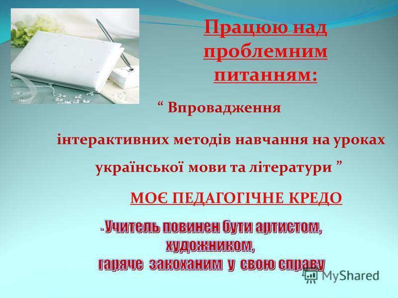 Працюю над проблемним питанням: Впровадження інтерактивних методів навчання на уроках української мови та літератури МОЄ ПЕДАГОГІЧНЕ КРЕДО