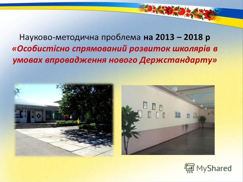 Науково-методична проблема на 2013 – 2018 р «Особистісно спрямований розвиток школярів в умовах впровадження нового Держстандарту»