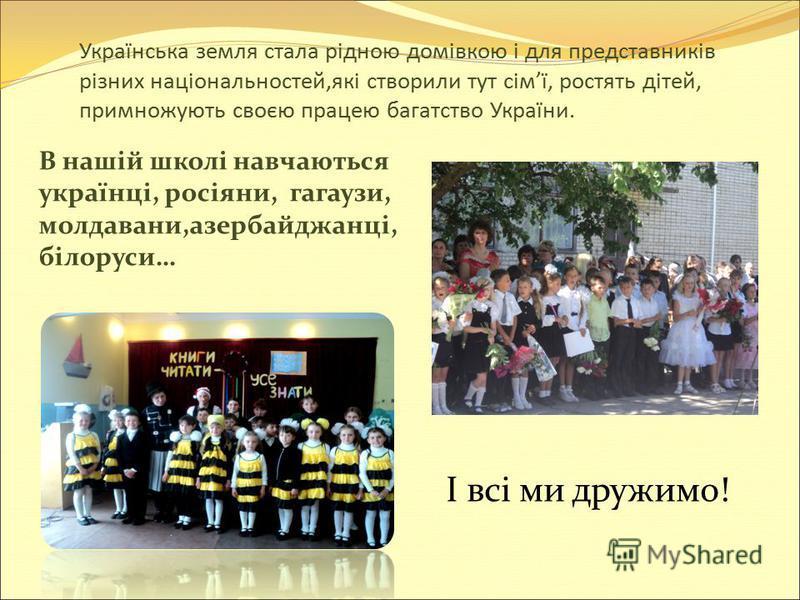 Українська земля стала рідною домівкою і для представників різних національностей,які створили тут сімї, ростять дітей, примножують своєю працею багатство України. В нашій школі навчаються українці, росіяни, гагаузи, молдавани,азербайджанці, білоруси