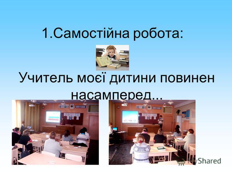 1.Самостійна робота: Учитель моєї дитини повинен насамперед...