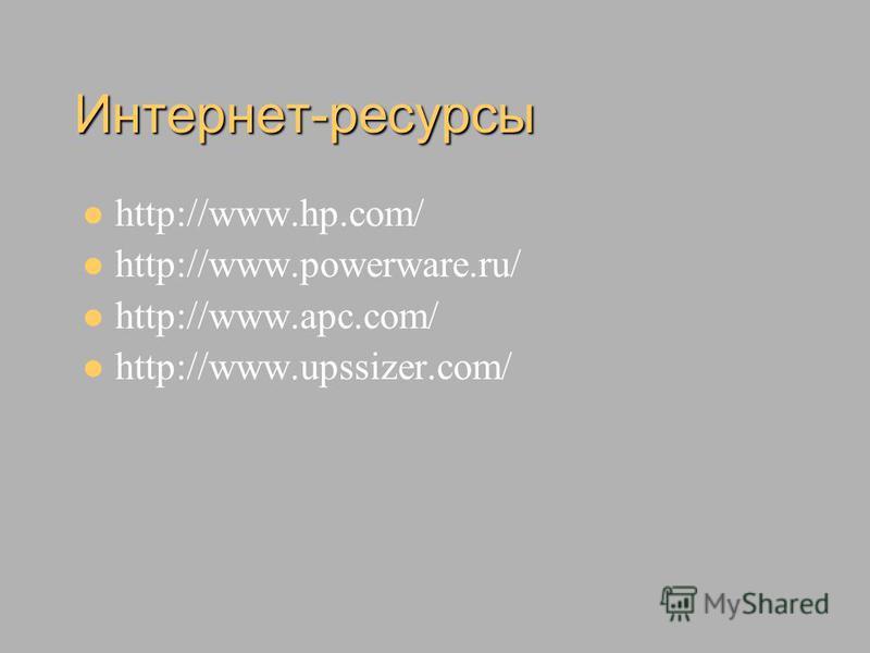 Интернет-ресурсы http://www.hp.com/ http://www.powerware.ru/ http://www.apc.com/ http://www.upssizer.com/