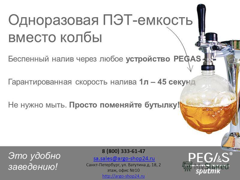 Беспенный налив через любое устройство PEGAS Гарантированная скорость налива 1 л – 45 секунд Не нужно мыть. Просто поменяйте бутылку! Одноразовая ПЭТ-емкость вместо колбы Это удобно заведению! 8 (800) 333-61-47 sa.sales@argo-shop24.rusa.sales@argo-sh