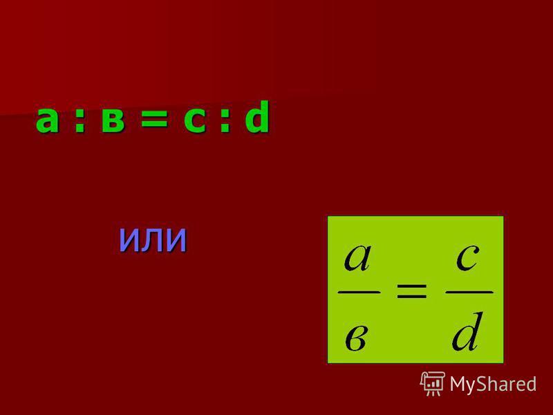 Определение: Пропорцией называется равенство двух отношений. Числа, составляющие пропорцию называются членами пропорции.