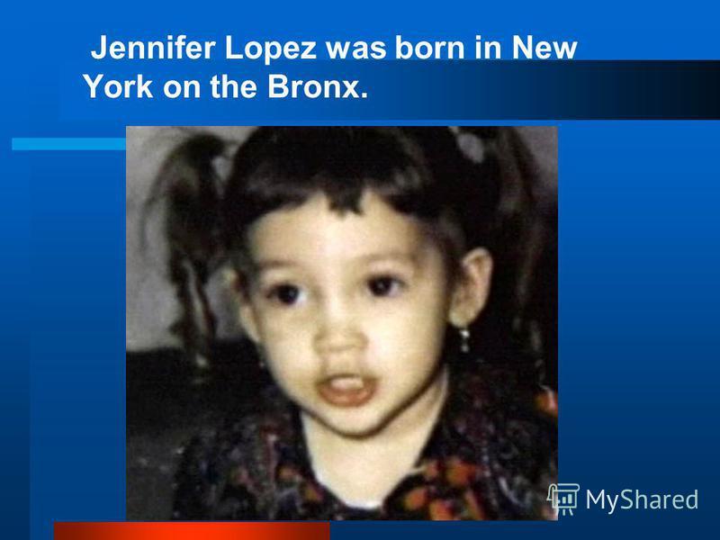 Jennifer Lopez was born in New York оn the Bronx.