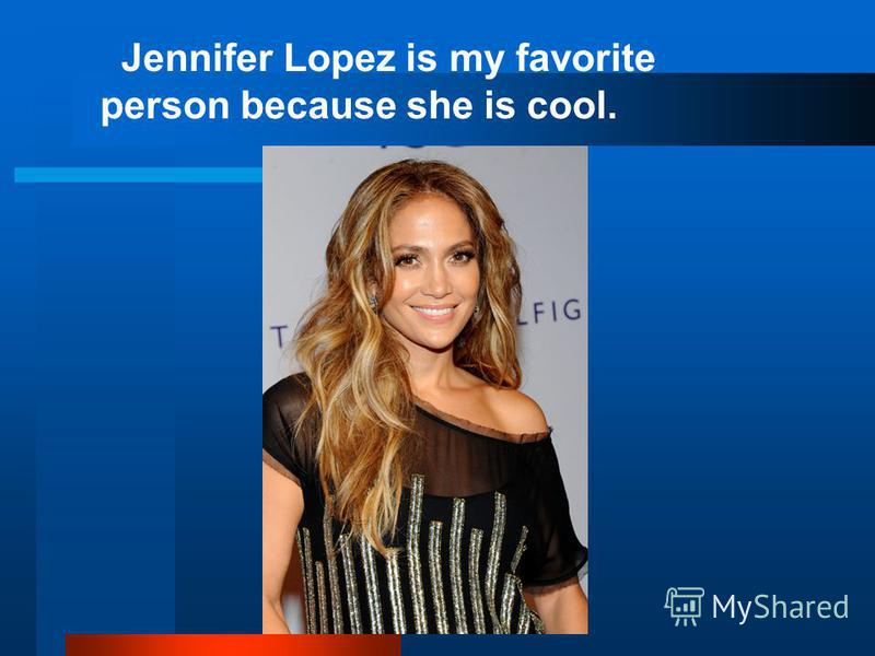 Jennifer Lopez is my favorite person because she is cool.